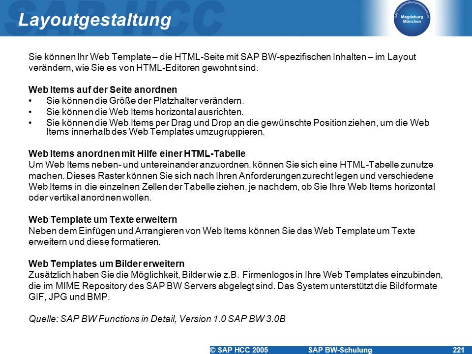 © SAP HCC 2005SAP BW-Schulung221 Layoutgestaltung Sie können Ihr Web Template – die HTML-Seite mit SAP BW-spezifischen Inhalten – im Layout verändern, wie Sie es von HTML-Editoren gewohnt sind.