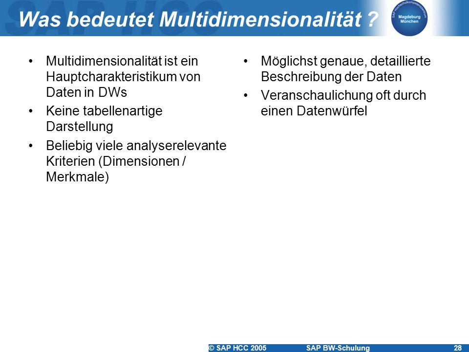 © SAP HCC 2005SAP BW-Schulung28 Was bedeutet Multidimensionalität ? Multidimensionalität ist ein Hauptcharakteristikum von Daten in DWs Keine tabellen