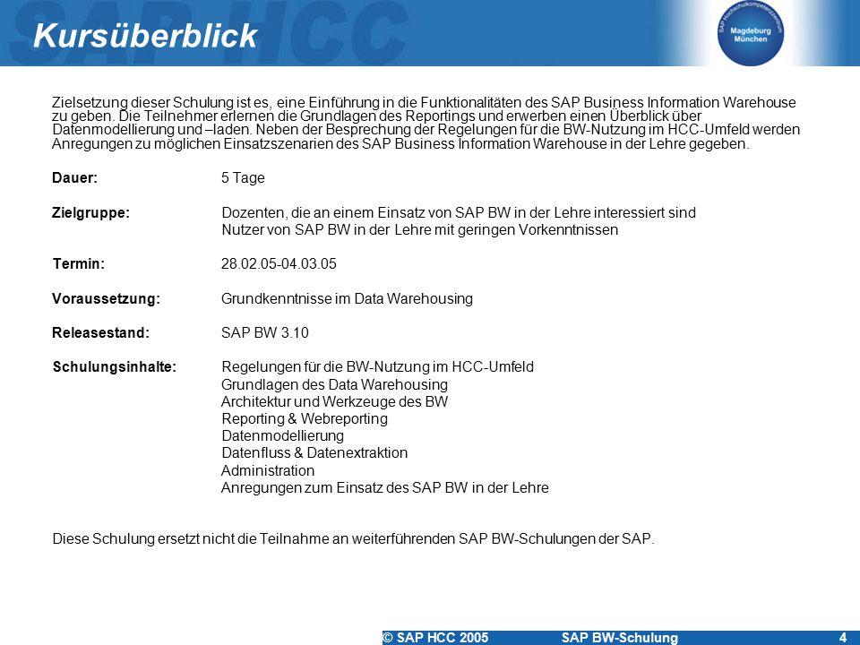 © SAP HCC 2005SAP BW-Schulung4 Kursüberblick Zielsetzung dieser Schulung ist es, eine Einführung in die Funktionalitäten des SAP Business Information Warehouse zu geben.