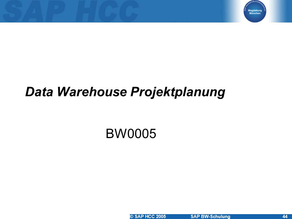 © SAP HCC 2005SAP BW-Schulung44 Data Warehouse Projektplanung BW0005
