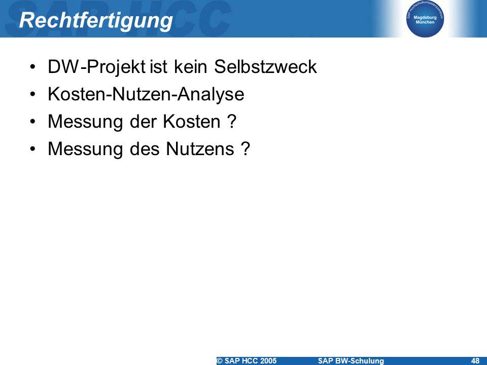 © SAP HCC 2005SAP BW-Schulung48 Rechtfertigung DW-Projekt ist kein Selbstzweck Kosten-Nutzen-Analyse Messung der Kosten ? Messung des Nutzens ?