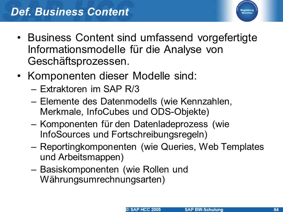 © SAP HCC 2005SAP BW-Schulung64 Def. Business Content Business Content sind umfassend vorgefertigte Informationsmodelle für die Analyse von Geschäftsp