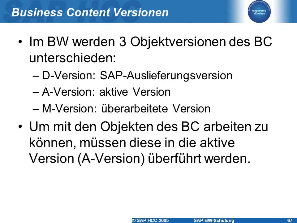 © SAP HCC 2005SAP BW-Schulung67 Business Content Versionen Im BW werden 3 Objektversionen des BC unterschieden: –D-Version: SAP-Auslieferungsversion –A-Version: aktive Version –M-Version: überarbeitete Version Um mit den Objekten des BC arbeiten zu können, müssen diese in die aktive Version (A-Version) überführt werden.