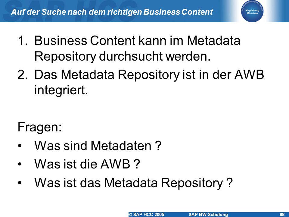 © SAP HCC 2005SAP BW-Schulung68 Auf der Suche nach dem richtigen Business Content 1.Business Content kann im Metadata Repository durchsucht werden. 2.
