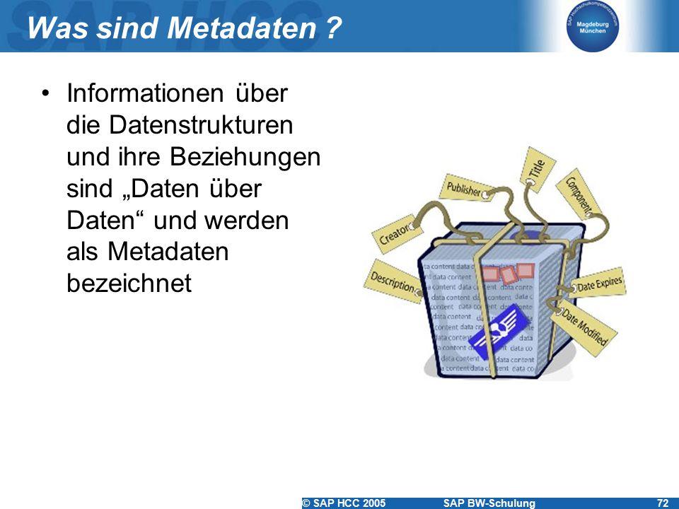 """© SAP HCC 2005SAP BW-Schulung72 Was sind Metadaten ? Informationen über die Datenstrukturen und ihre Beziehungen sind """"Daten über Daten"""" und werden al"""