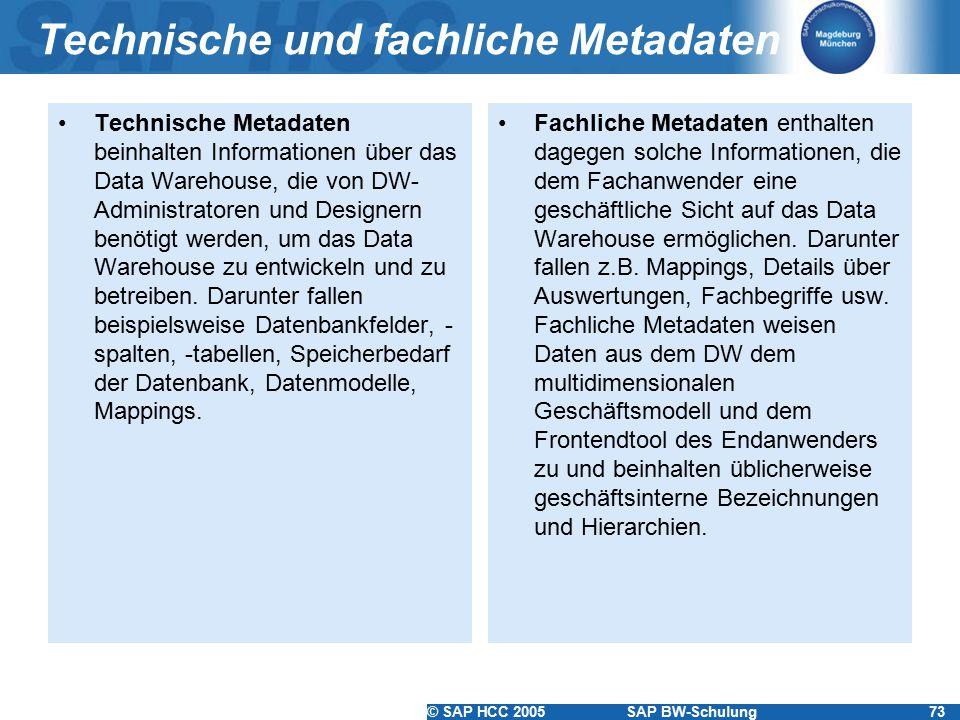 © SAP HCC 2005SAP BW-Schulung73 Technische und fachliche Metadaten Technische Metadaten beinhalten Informationen über das Data Warehouse, die von DW-