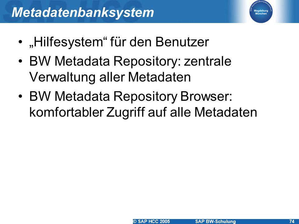 """© SAP HCC 2005SAP BW-Schulung74 Metadatenbanksystem """"Hilfesystem für den Benutzer BW Metadata Repository: zentrale Verwaltung aller Metadaten BW Metadata Repository Browser: komfortabler Zugriff auf alle Metadaten"""