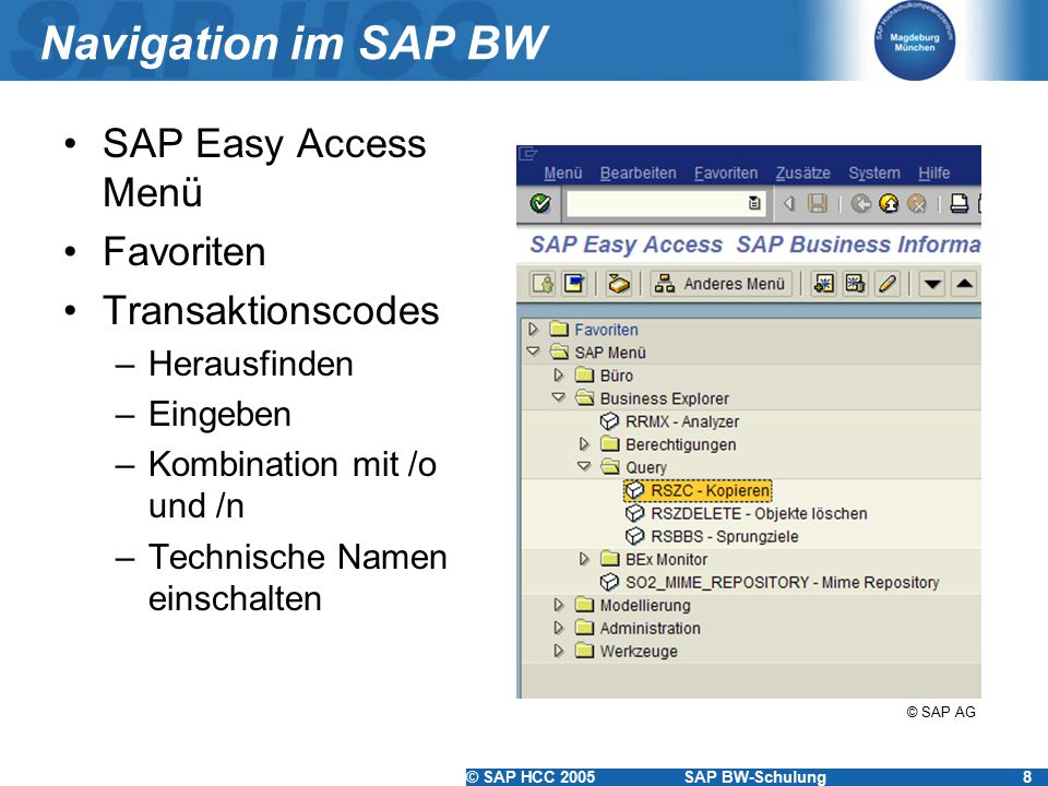 © SAP HCC 2005SAP BW-Schulung8 Navigation im SAP BW SAP Easy Access Menü Favoriten Transaktionscodes –Herausfinden –Eingeben –Kombination mit /o und /