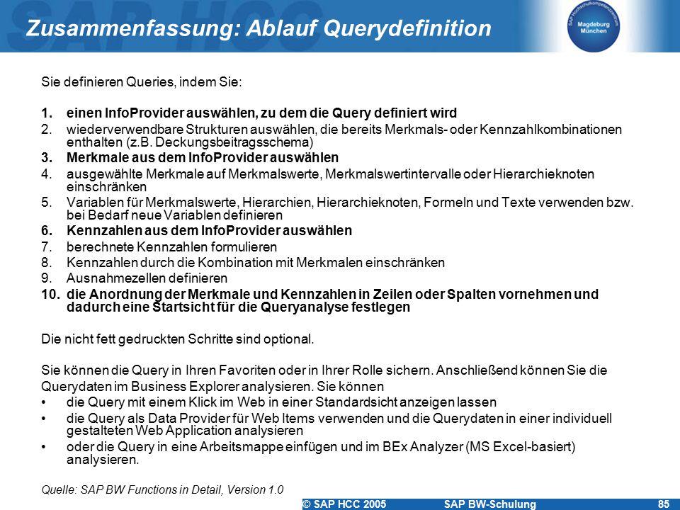 © SAP HCC 2005SAP BW-Schulung85 Zusammenfassung: Ablauf Querydefinition Sie definieren Queries, indem Sie: 1.einen InfoProvider auswählen, zu dem die Query definiert wird 2.wiederverwendbare Strukturen auswählen, die bereits Merkmals- oder Kennzahlkombinationen enthalten (z.B.