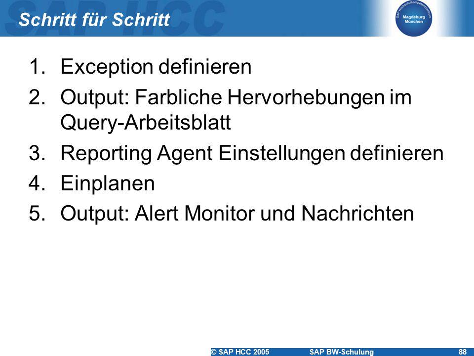 © SAP HCC 2005SAP BW-Schulung88 Schritt für Schritt 1.Exception definieren 2.Output: Farbliche Hervorhebungen im Query-Arbeitsblatt 3.Reporting Agent Einstellungen definieren 4.Einplanen 5.Output: Alert Monitor und Nachrichten