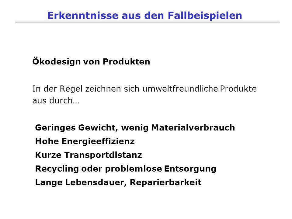 Erkenntnisse aus den Fallbeispielen Ökodesign von Produkten In der Regel zeichnen sich umweltfreundliche Produkte aus durch… Geringes Gewicht, wenig M