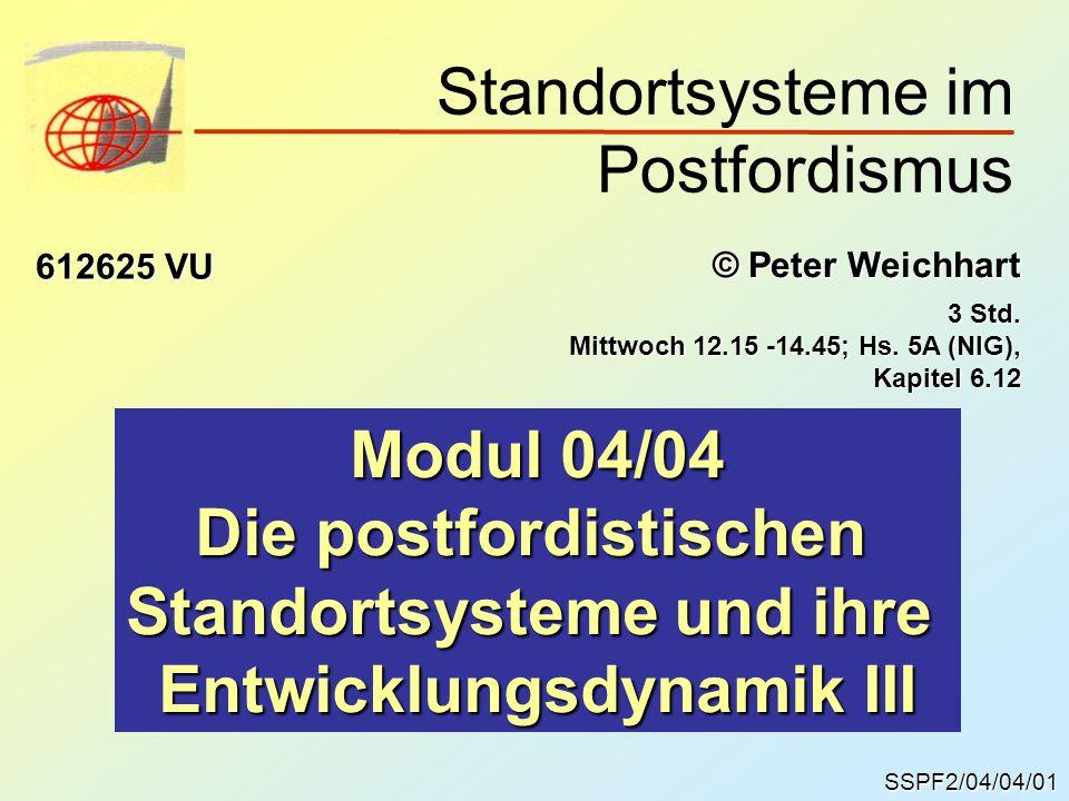 SSPF2/04/04/01 © Peter Weichhart 612625 VU Modul 04/04 Die postfordistischen Standortsysteme und ihre Entwicklungsdynamik III Standortsysteme im Postfordismus 3 Std.
