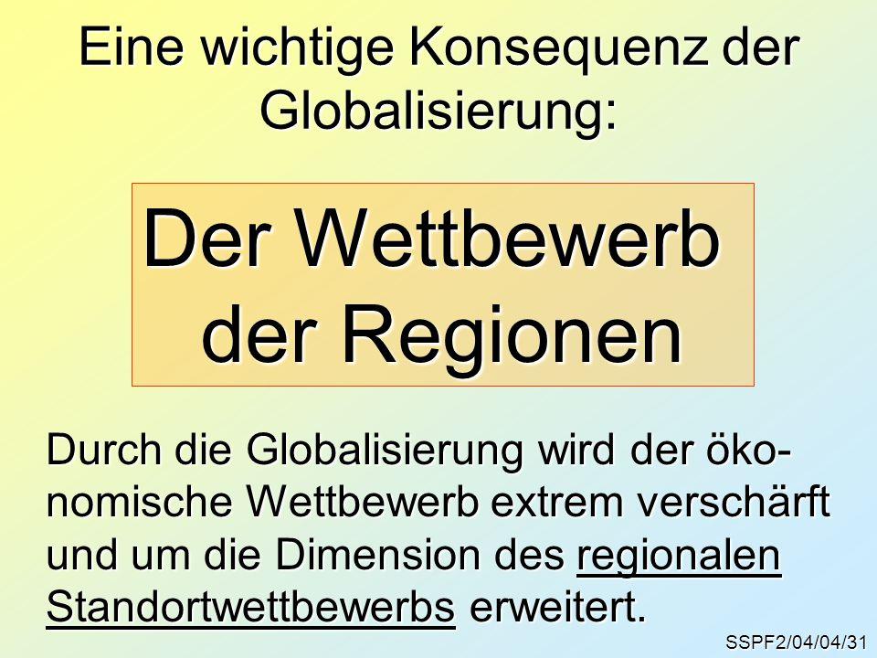 SSPF2/04/04/31 Eine wichtige Konsequenz der Globalisierung: Der Wettbewerb der Regionen Durch die Globalisierung wird der öko- nomische Wettbewerb extrem verschärft und um die Dimension des regionalen Standortwettbewerbs erweitert.