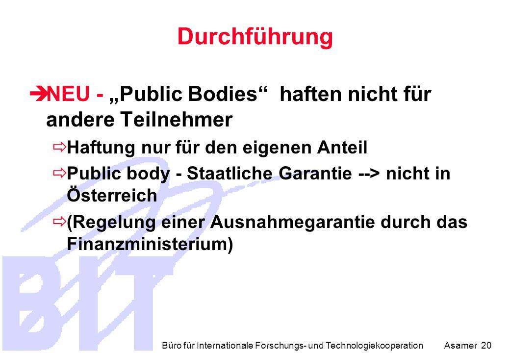 """Büro für Internationale Forschungs- und Technologiekooperation Asamer 20 Durchführung  NEU - """"Public Bodies haften nicht für andere Teilnehmer  Haftung nur für den eigenen Anteil  Public body - Staatliche Garantie --> nicht in Österreich  (Regelung einer Ausnahmegarantie durch das Finanzministerium)"""