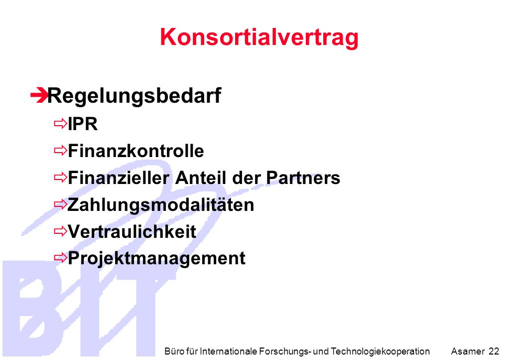 Büro für Internationale Forschungs- und Technologiekooperation Asamer 22 Konsortialvertrag  Regelungsbedarf  IPR  Finanzkontrolle  Finanzieller Anteil der Partners  Zahlungsmodalitäten  Vertraulichkeit  Projektmanagement