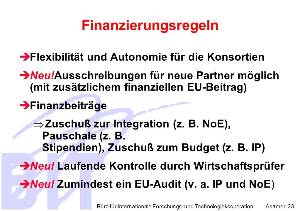 Büro für Internationale Forschungs- und Technologiekooperation Asamer 23 Finanzierungsregeln  Flexibilität und Autonomie für die Konsortien  Neu!Ausschreibungen für neue Partner möglich (mit zusätzlichem finanziellen EU-Beitrag)  Finanzbeiträge  Zuschuß zur Integration (z.