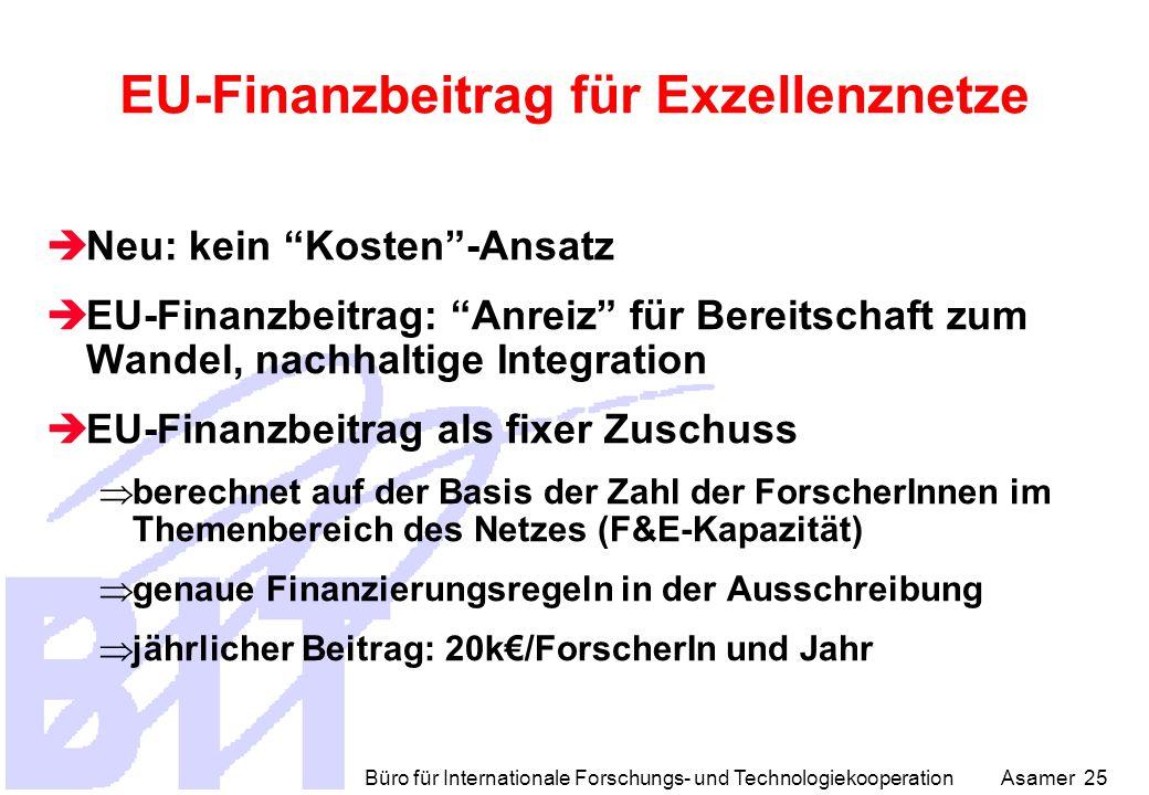 Büro für Internationale Forschungs- und Technologiekooperation Asamer 25 EU-Finanzbeitrag für Exzellenznetze  Neu: kein Kosten -Ansatz  EU-Finanzbeitrag: Anreiz für Bereitschaft zum Wandel, nachhaltige Integration  EU-Finanzbeitrag als fixer Zuschuss  berechnet auf der Basis der Zahl der ForscherInnen im Themenbereich des Netzes (F&E-Kapazität)  genaue Finanzierungsregeln in der Ausschreibung  jährlicher Beitrag: 20k€/ForscherIn und Jahr