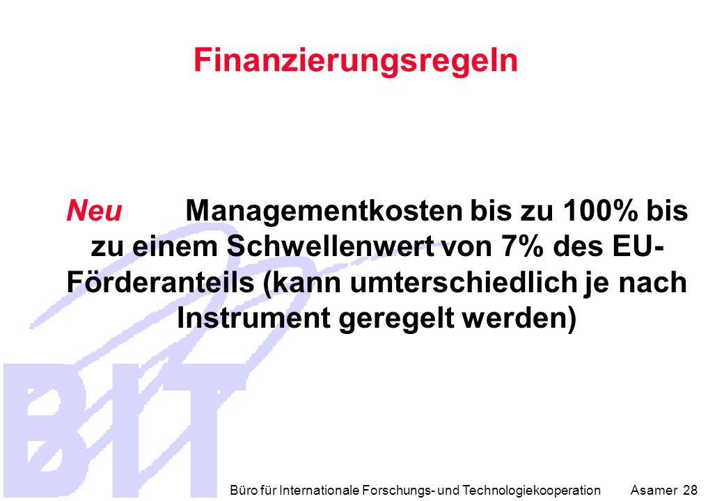 Büro für Internationale Forschungs- und Technologiekooperation Asamer 28 Finanzierungsregeln Neu Managementkosten bis zu 100% bis zu einem Schwellenwert von 7% des EU- Förderanteils (kann umterschiedlich je nach Instrument geregelt werden)