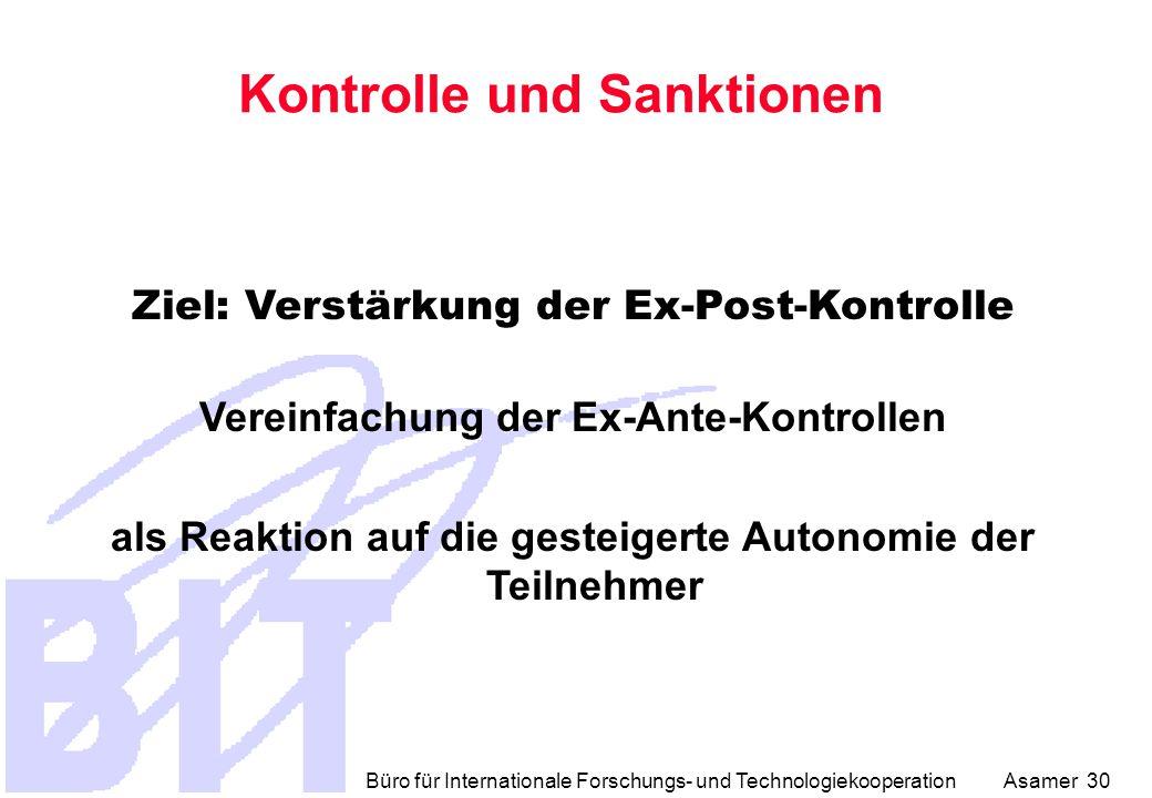 Büro für Internationale Forschungs- und Technologiekooperation Asamer 30 Kontrolle und Sanktionen Ziel: Verstärkung der Ex-Post-Kontrolle Vereinfachung der Ex-Ante-Kontrollen als Reaktion auf die gesteigerte Autonomie der Teilnehmer