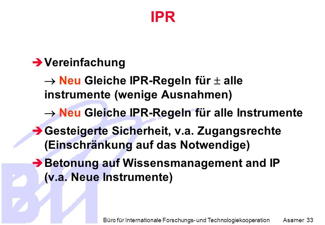 Büro für Internationale Forschungs- und Technologiekooperation Asamer 33  Vereinfachung  Neu Gleiche IPR-Regeln für  alle instrumente (wenige Ausnahmen)  Neu Gleiche IPR-Regeln für alle Instrumente  Gesteigerte Sicherheit, v.a.