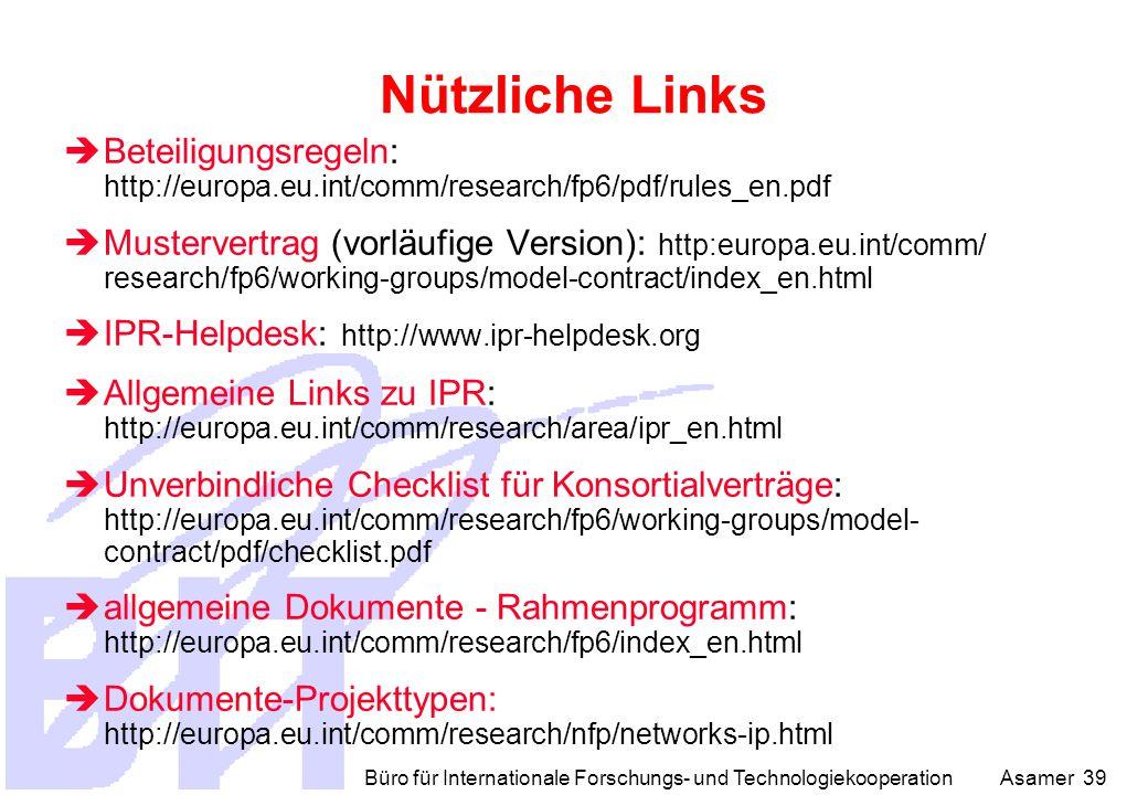 Büro für Internationale Forschungs- und Technologiekooperation Asamer 39 Nützliche Links  Beteiligungsregeln: http://europa.eu.int/comm/research/fp6/pdf/rules_en.pdf  Mustervertrag (vorläufige Version): http:europa.eu.int/comm/ research/fp6/working-groups/model-contract/index_en.html  IPR-Helpdesk: http://www.ipr-helpdesk.org  Allgemeine Links zu IPR: http://europa.eu.int/comm/research/area/ipr_en.html  Unverbindliche Checklist für Konsortialverträge: http://europa.eu.int/comm/research/fp6/working-groups/model- contract/pdf/checklist.pdf  allgemeine Dokumente - Rahmenprogramm: http://europa.eu.int/comm/research/fp6/index_en.html  Dokumente-Projekttypen: http://europa.eu.int/comm/research/nfp/networks-ip.html