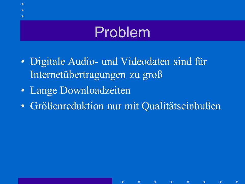 Problem Digitale Audio- und Videodaten sind für Internetübertragungen zu groß Lange Downloadzeiten Größenreduktion nur mit Qualitätseinbußen