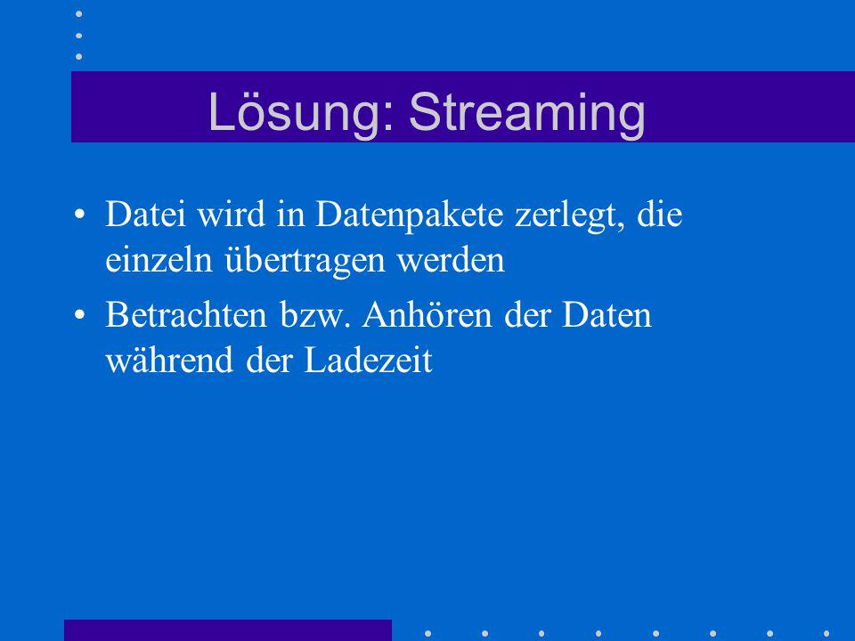 Lösung: Streaming Datei wird in Datenpakete zerlegt, die einzeln übertragen werden Betrachten bzw. Anhören der Daten während der Ladezeit