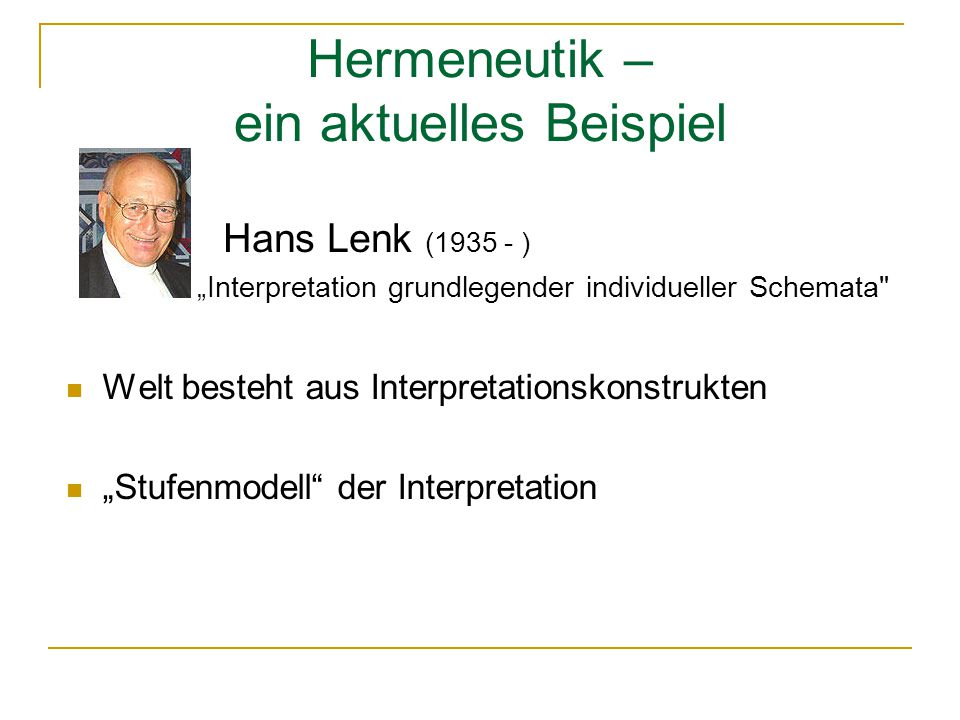 "Hermeneutik – ein aktuelles Beispiel Welt besteht aus Interpretationskonstrukten ""Stufenmodell der Interpretation Hans Lenk (1935 - ) ""Interpretation grundlegender individueller Schemata"