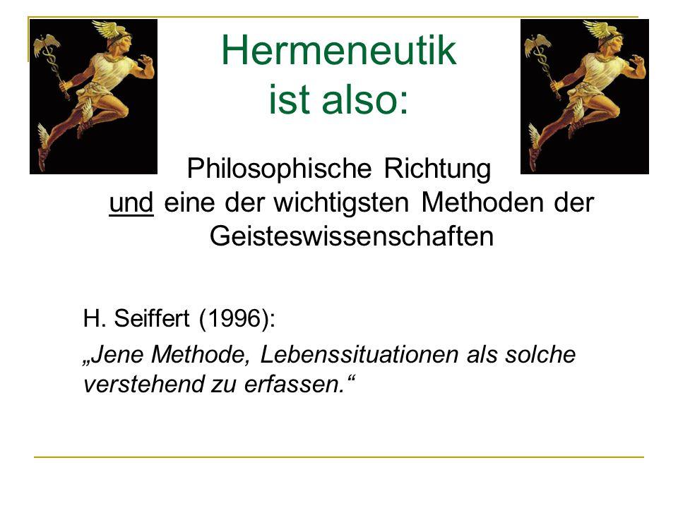 """Hermeneutik ist also: Philosophische Richtung und eine der wichtigsten Methoden der Geisteswissenschaften H. Seiffert (1996): """"Jene Methode, Lebenssit"""