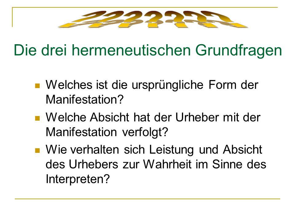 Die drei hermeneutischen Grundfragen Welches ist die ursprüngliche Form der Manifestation? Welche Absicht hat der Urheber mit der Manifestation verfol