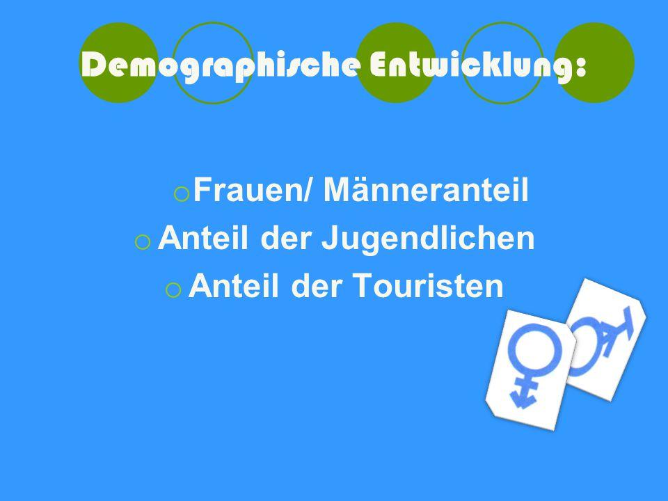 Demographische Entwicklung: o Frauen/ Männeranteil o Anteil der Jugendlichen o Anteil der Touristen