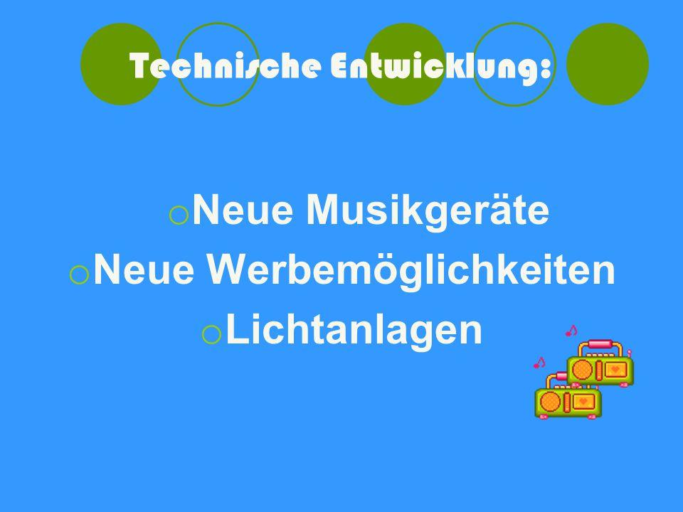 Technische Entwicklung: o Neue Musikgeräte o Neue Werbemöglichkeiten o Lichtanlagen