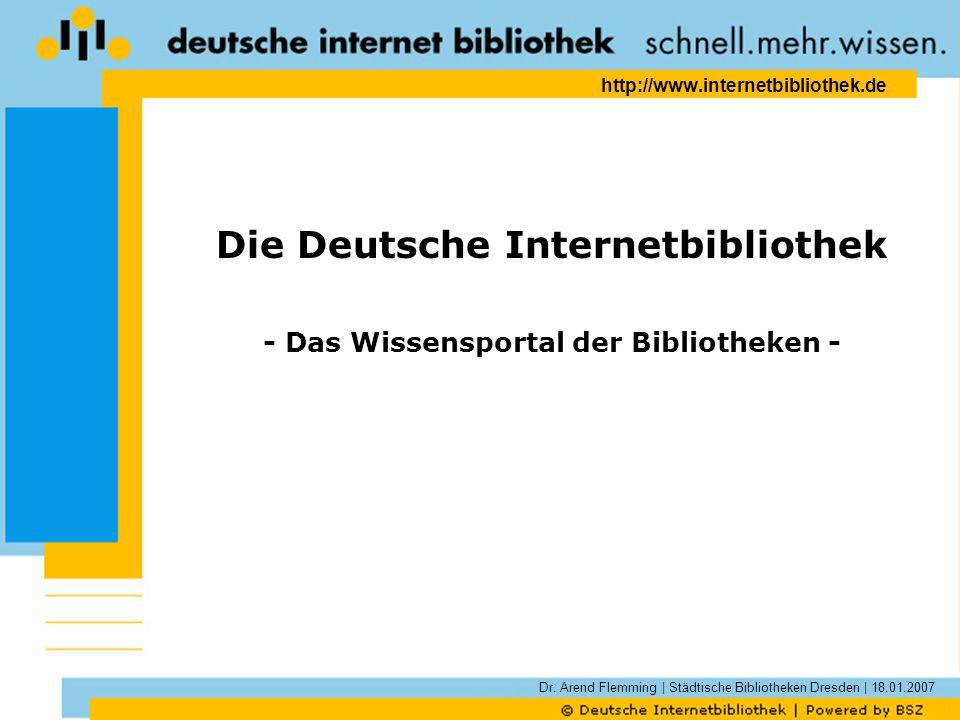 Dr. Arend Flemming | Städtische Bibliotheken Dresden | 18.01.2007 http://www.internetbibliothek.de Die Deutsche Internetbibliothek - Das Wissensportal