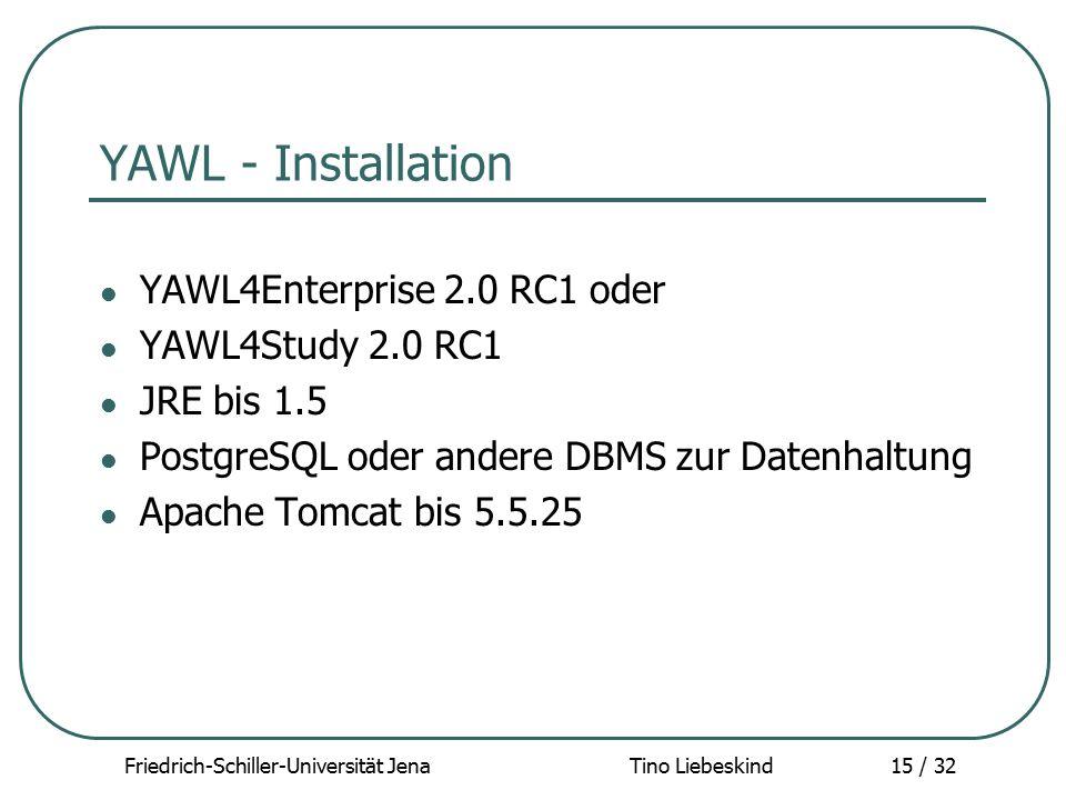 Friedrich-Schiller-Universität Jena Tino Liebeskind15 / 32 YAWL - Installation YAWL4Enterprise 2.0 RC1 oder YAWL4Study 2.0 RC1 JRE bis 1.5 PostgreSQL