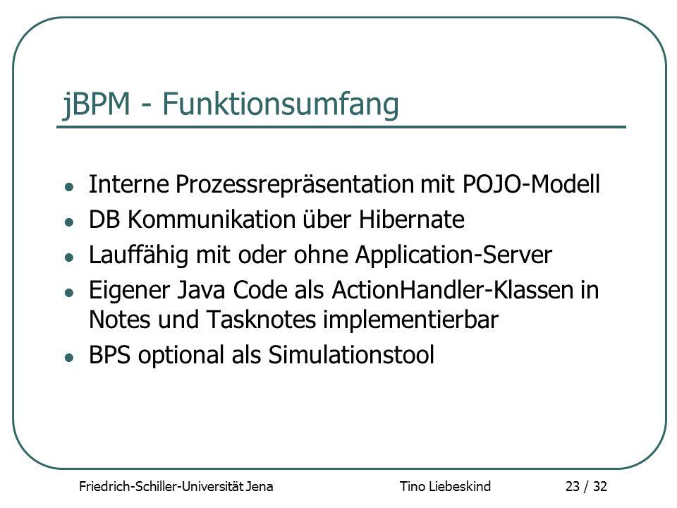 Friedrich-Schiller-Universität Jena Tino Liebeskind23 / 32 jBPM - Funktionsumfang Interne Prozessrepräsentation mit POJO-Modell DB Kommunikation über