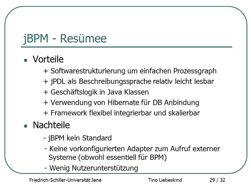 Friedrich-Schiller-Universität Jena Tino Liebeskind29 / 32 jBPM - Resümee Vorteile + Softwarestrukturierung um einfachen Prozessgraph + jPDL als Besch