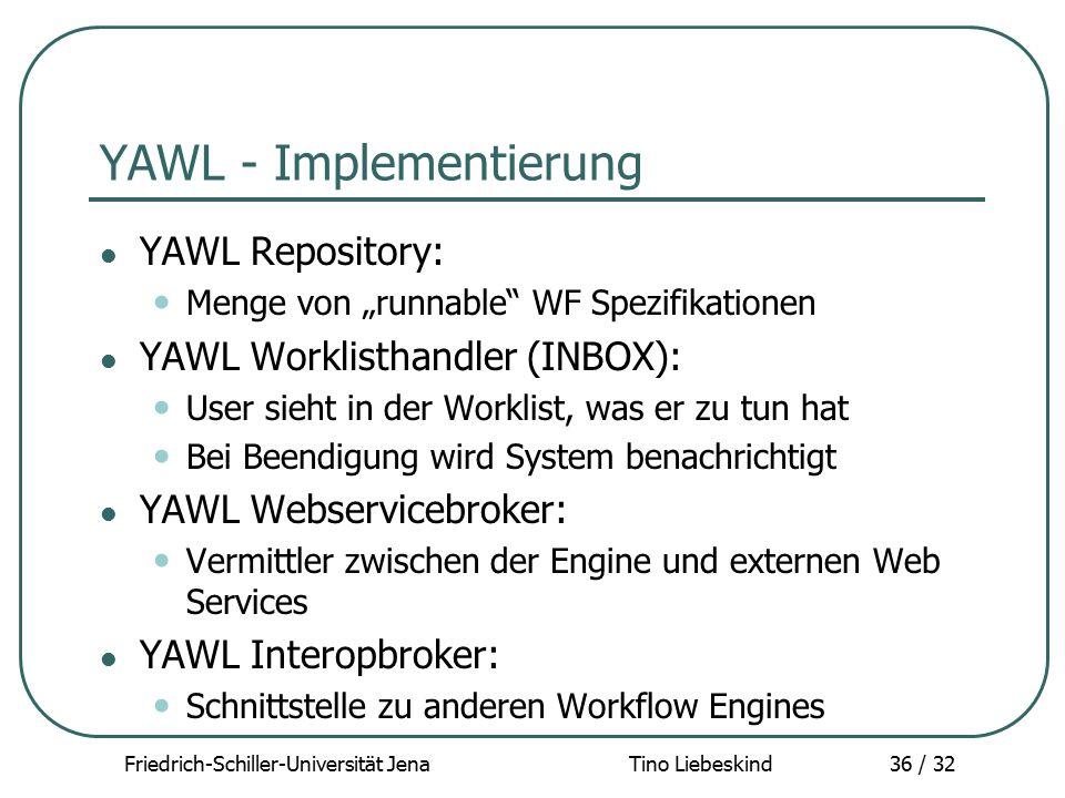 """Friedrich-Schiller-Universität Jena Tino Liebeskind36 / 32 YAWL - Implementierung YAWL Repository: Menge von """"runnable"""" WF Spezifikationen YAWL Workli"""