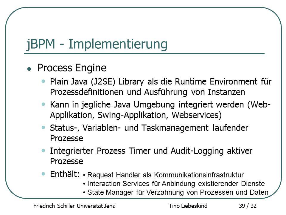 Friedrich-Schiller-Universität Jena Tino Liebeskind39 / 32 jBPM - Implementierung Process Engine Plain Java (J2SE) Library als die Runtime Environment