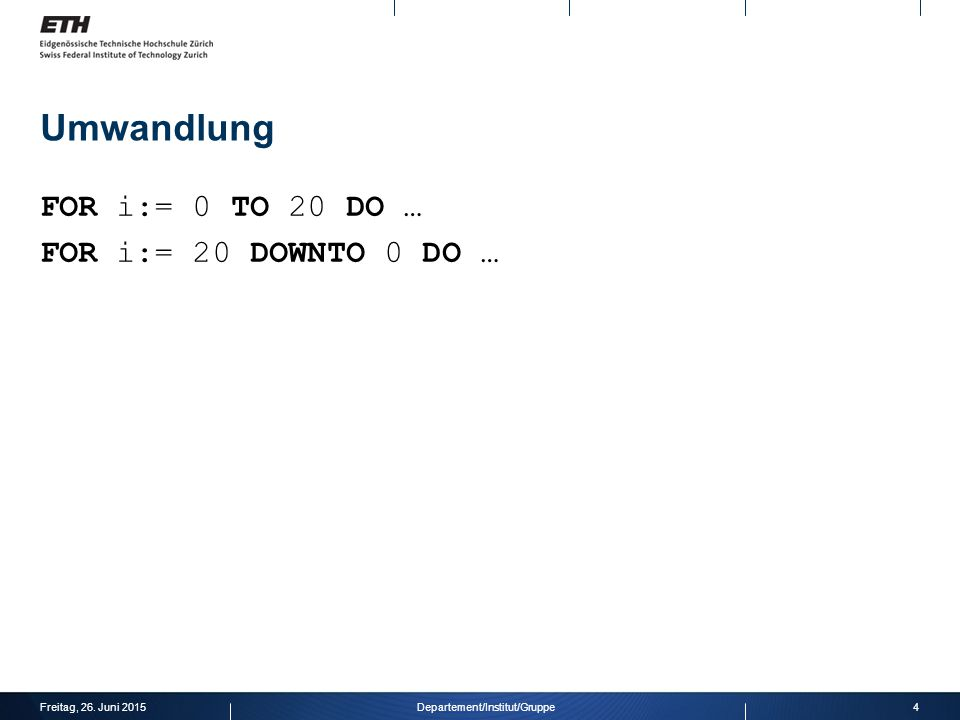 Umwandlung FOR i:= 0 TO 20 DO … FOR i:= 20 DOWNTO 0 DO … Freitag, 26. Juni 20154Departement/Institut/Gruppe