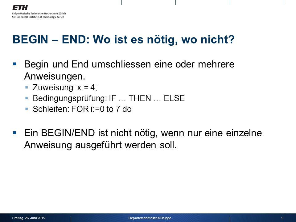 BEGIN – END: Beispiel IF (a > 3) THEN BEGIN IF (b < 6) THEN BEGIN FOR i:= 1 TO b DO BEGIN WHILE (i < c) DO BEGIN c:= c+1; writeln( c= ,c); END; writeln( b= ,b); END; Freitag, 26.