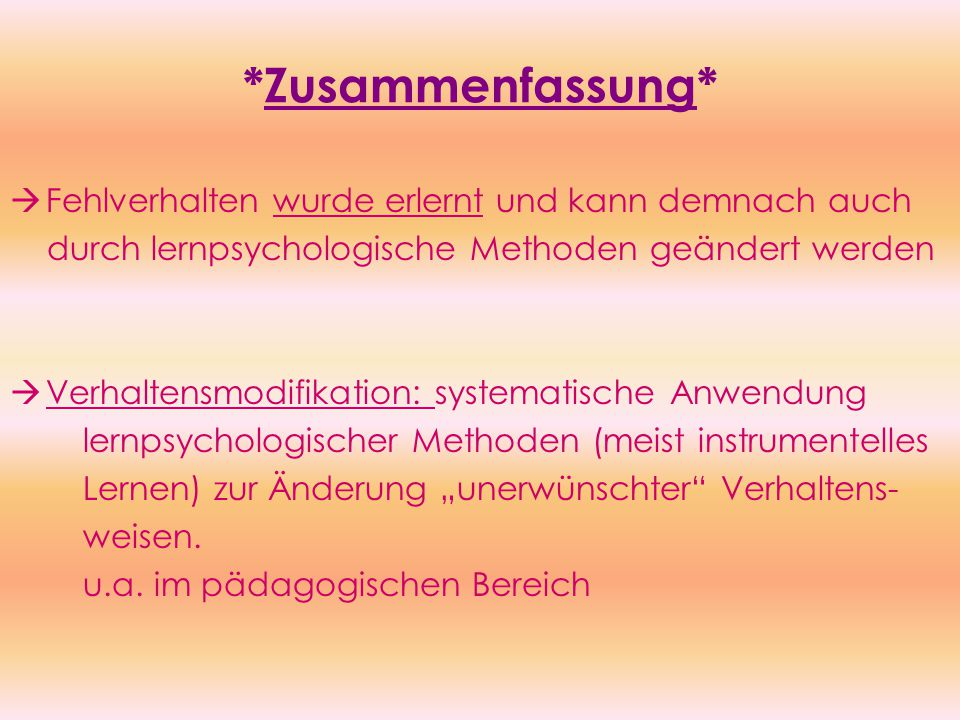 """*Zusammenfassung*  Fehlverhalten wurde erlernt und kann demnach auch durch lernpsychologische Methoden geändert werden  Verhaltensmodifikation: systematische Anwendung lernpsychologischer Methoden (meist instrumentelles Lernen) zur Änderung """"unerwünschter Verhaltens- weisen."""