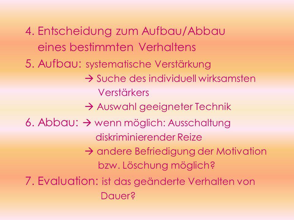 4. Entscheidung zum Aufbau/Abbau eines bestimmten Verhaltens 5. Aufbau: systematische Verstärkung  Suche des individuell wirksamsten Verstärkers  Au