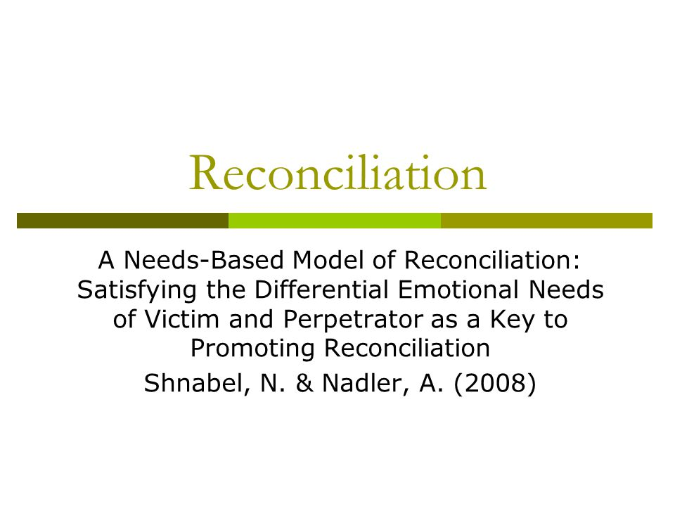 Reconciliation A Needs-Based Model of Reconciliation: Satisfying the Differential Emotional Needs of Victim and Perpetrator as a Key to Promoting Reco