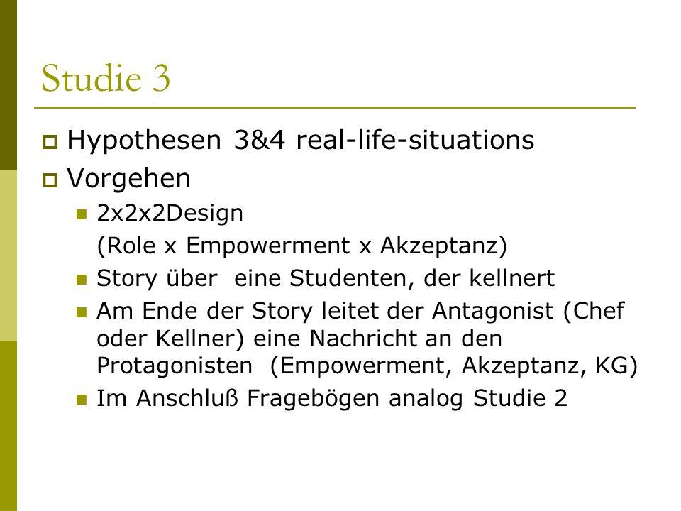 Studie 3  Hypothesen 3&4 real-life-situations  Vorgehen 2x2x2Design (Role x Empowerment x Akzeptanz) Story über eine Studenten, der kellnert Am Ende