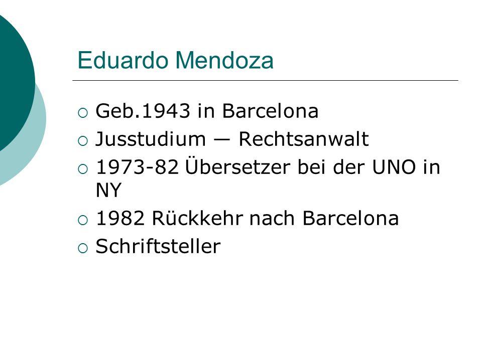 Eduardo Mendoza  Geb.1943 in Barcelona  Jusstudium ― Rechtsanwalt  1973-82 Übersetzer bei der UNO in NY  1982 Rückkehr nach Barcelona  Schriftsteller