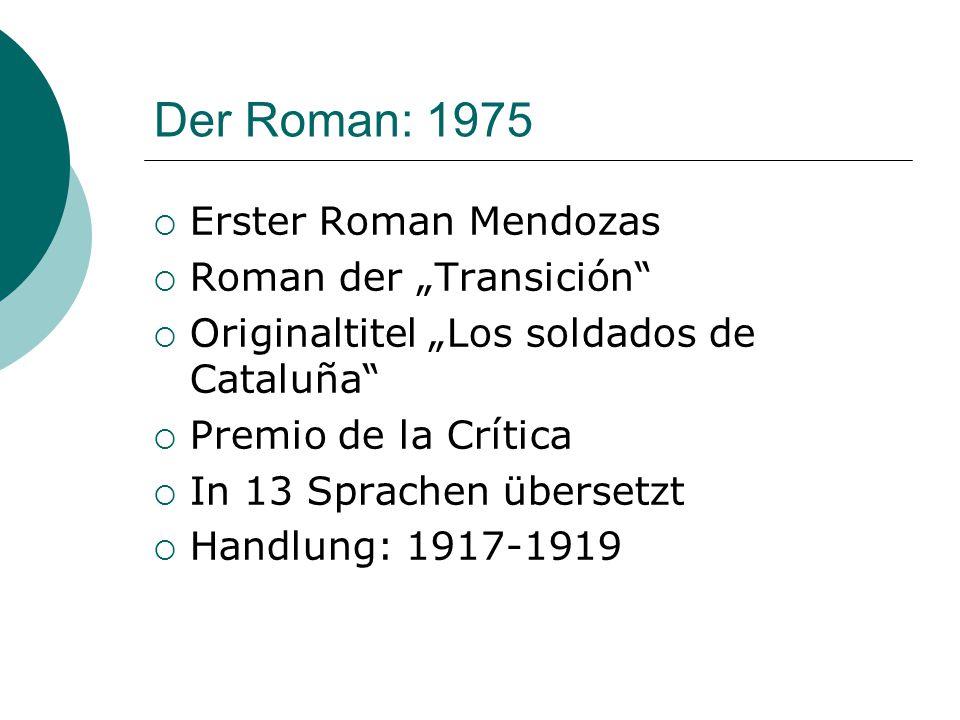 """Der Roman: 1975  Erster Roman Mendozas  Roman der """"Transición  Originaltitel """"Los soldados de Cataluña  Premio de la Crítica  In 13 Sprachen übersetzt  Handlung: 1917-1919"""
