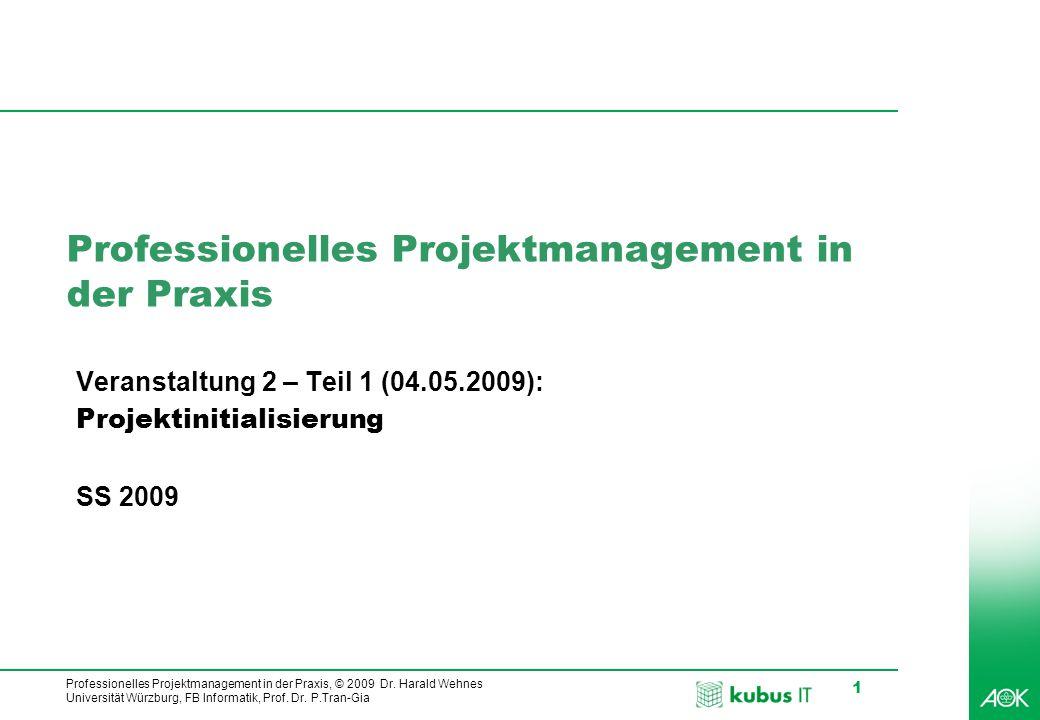Professionelles Projektmanagement in der Praxis, © 2009 Dr. Harald Wehnes Universität Würzburg, FB Informatik, Prof. Dr. P.Tran-Gia 1 Professionelles