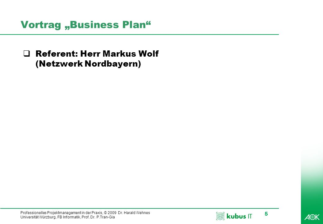 "Professionelles Projektmanagement in der Praxis, © 2009 Dr. Harald Wehnes Universität Würzburg, FB Informatik, Prof. Dr. P.Tran-Gia 5 Vortrag ""Busines"