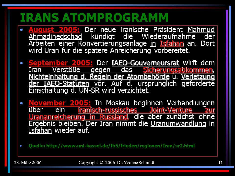 23. März 2006Copyright © 2006 Dr. Yvonne Schmidt10 IRANS ATOMPROGRAMM E3/EU Paris Agreement mit dem Iran - Eckpunkte Iran verpflichtet sich zur vollen