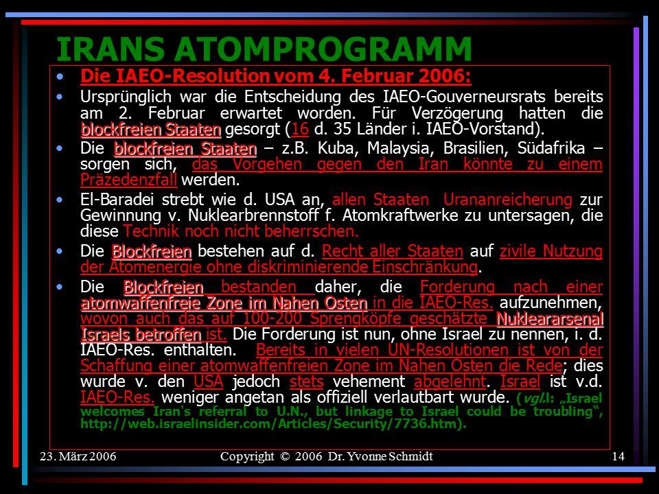 23. März 2006Copyright © 2006 Dr. Yvonne Schmidt13 IRANS ATOMPROGRAMM Die IAEO-Resolution vom 4. Februar 2006: Mit 27 von 35 Stimmen beschloss d. IAEO